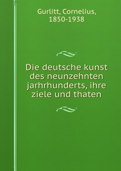 Cornelius Gurlitt Die deutsche kunst des neunzehnten jarhrhunderts, ihre ziele und thaten