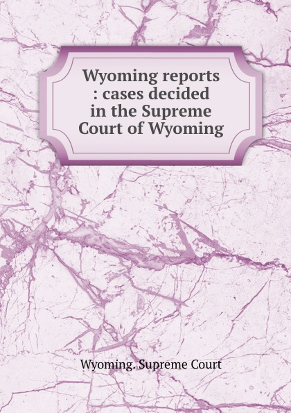 Wyoming reports : cases decided in the Supreme Court of Wyoming