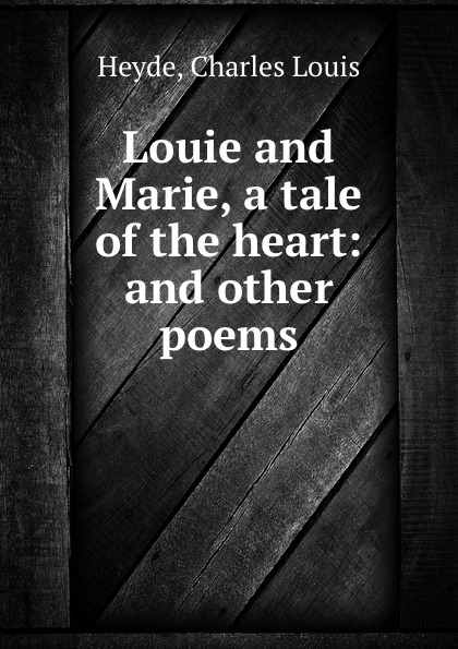 купить Charles Louis Heyde Louie and Marie, a tale of the heart: and other poems недорого