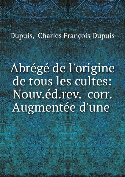 Charles François Dupuis Dupuis Abrege de l.origine de tous les cultes: Nouv.ed.rev.. corr. Augmentee d.une . dupuis planches de l origine de tous les cultes