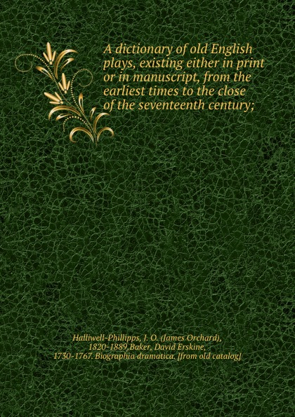 James Orchard Halliwell-Phillipps A dictionary of old English plays, existing either in print or in manuscript, from the earliest times to the close of the seventeenth century;