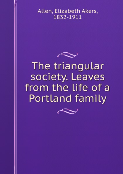 Elizabeth Akers Allen The triangular society. Leaves from the life of a Portland family john akers the infinet