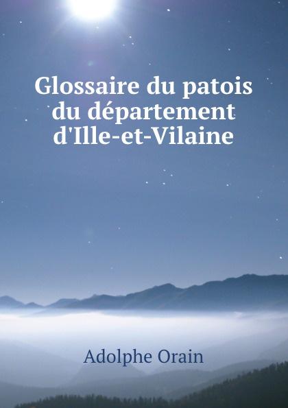 Adolphe Orain Glossaire du patois du departement d.Ille-et-Vilaine du bois louis françois glossaire du patois normand