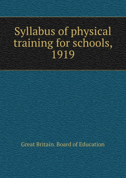 Great Britain. Board of Education Syllabus of physical training for schools, 1919 great britain board of education great britain dept of education education dept examination papers for science schools and classes