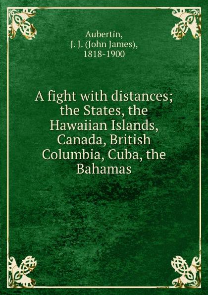 John James Aubertin A fight with distances; the States, the Hawaiian Islands, Canada, British Columbia, Cuba, the Bahamas the bahamas