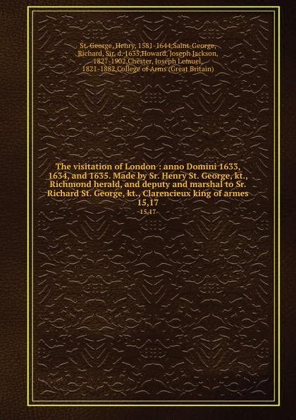 St. George The visitation of London : anno Domini 1633, 1634, and 1635. Made by Sr. Henry St. George, kt., Richmond herald, and deputy and marshal to Sr. Richard St. George, kt., Clarencieux king of armes. 15,17 george macdonald st george and st michael