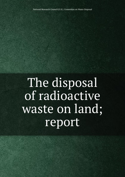 The disposal of radioactive waste on land; report