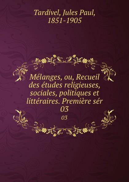 Jules Paul Tardivel Melanges, ou, Recueil des etudes religieuses, sociales, politiques et litteraires. Premiere ser. 03