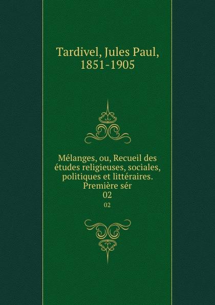 Jules Paul Tardivel Melanges, ou, Recueil des etudes religieuses, sociales, politiques et litteraires. Premiere ser. 02