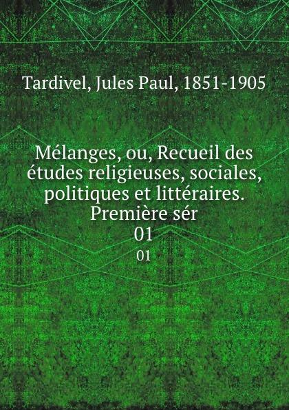 Jules Paul Tardivel Melanges, ou, Recueil des etudes religieuses, sociales, politiques et litteraires. Premiere ser. 01