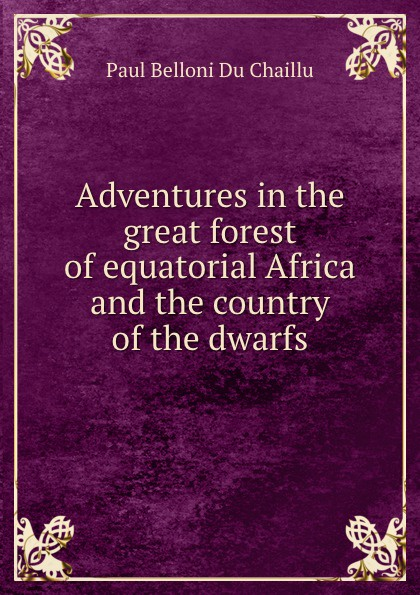 Paul B. Du Chaillu Adventures in the great forest of equatorial Africa and the country of the dwarfs du chaillu paul belloni the country of the dwarfs