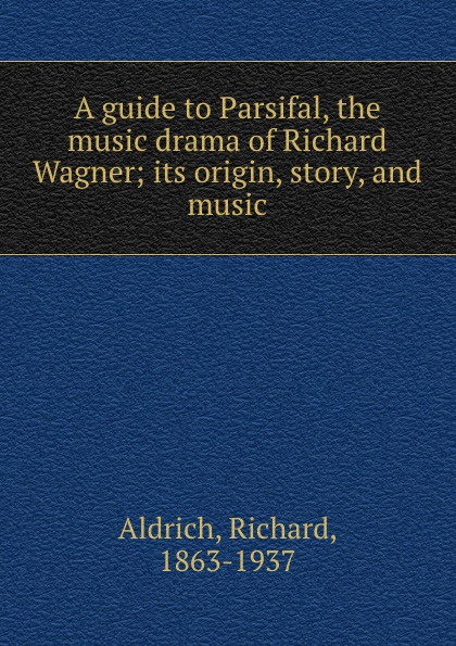 Richard Aldrich A guide to Parsifal, the music drama of Richard Wagner; its origin, story, and music heinrich wilsing richard wagner the mastersingers of nurnberg a guide to the music and the drama