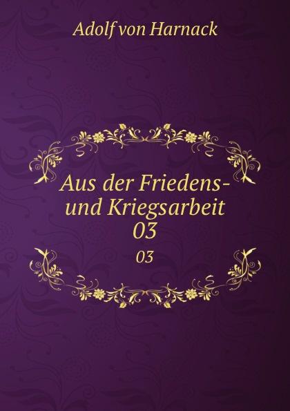 Adolf von Harnack Aus der Friedens- und Kriegsarbeit. 03