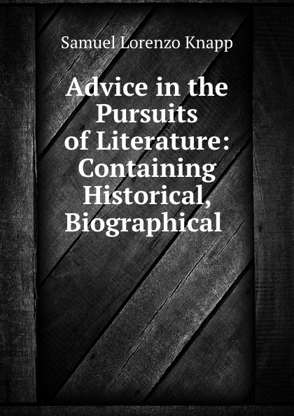 Advice in the Pursuits of Literature: Containing Historical, Biographical .