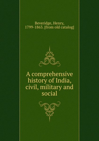 Henry Beveridge A comprehensive history of India, civil, military and social