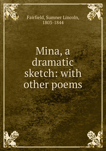 Sumner Lincoln Fairfield Mina, a dramatic sketch: with other poems