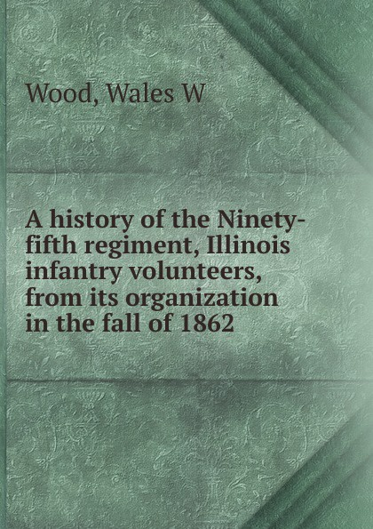 Wales W. Wood A history of the Ninety-fifth regiment, Illinois infantry volunteers, from its organization in the fall of 1862 f d bittle history of the seventy fifth regiment of indiana infantry volunteers