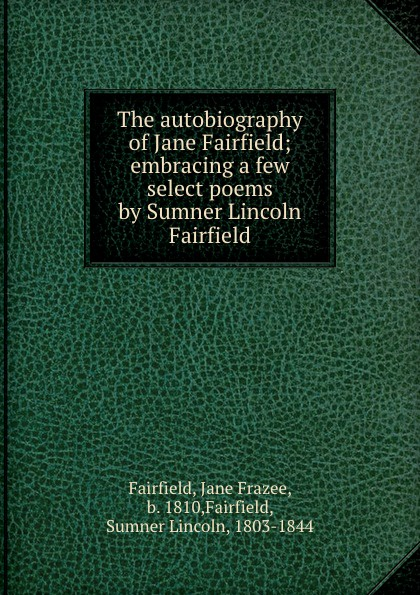 Jane Frazee Fairfield The autobiography of Jane Fairfield; embracing a few select poems by Sumner Lincoln Fairfield hannah of fairfield