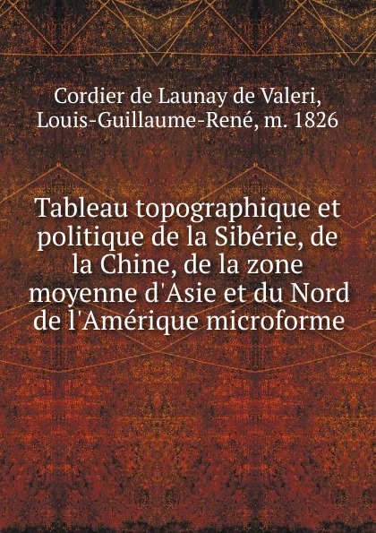 Cordier de Launay de Valeri Tableau topographique et politique de la Siberie, de la Chine, de la zone moyenne d.Asie et du Nord de l.Amerique microforme