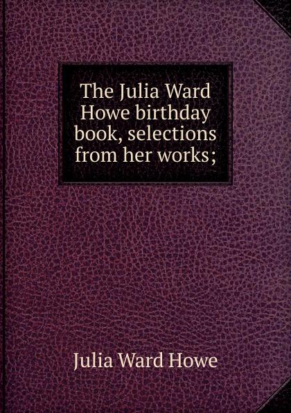 Howe Julia Ward The Julia Ward Howe birthday book, selections from her works; julia ward howe 1819 1910 volume 1