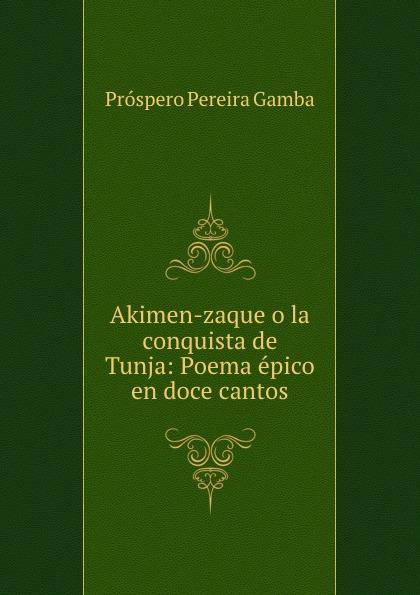 Próspero Pereira Gamba Akimen-zaque o la conquista de Tunja: Poema epico en doce cantos ecclesiastico do bispado de leiria a redempcao poema epico em seis cantos