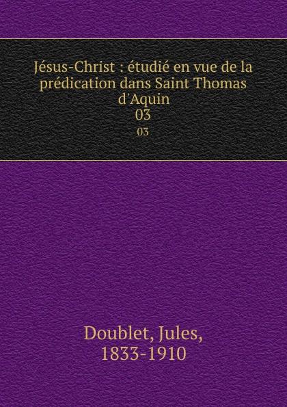 Jules Doublet Jesus-Christ : etudie en vue de la predication dans Saint Thomas d.Aquin. 03