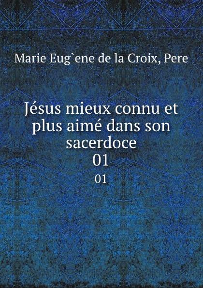Marie Eug`ene de la Croix Jesus mieux connu et plus aime dans son sacerdoce. 01 ene ene 11592