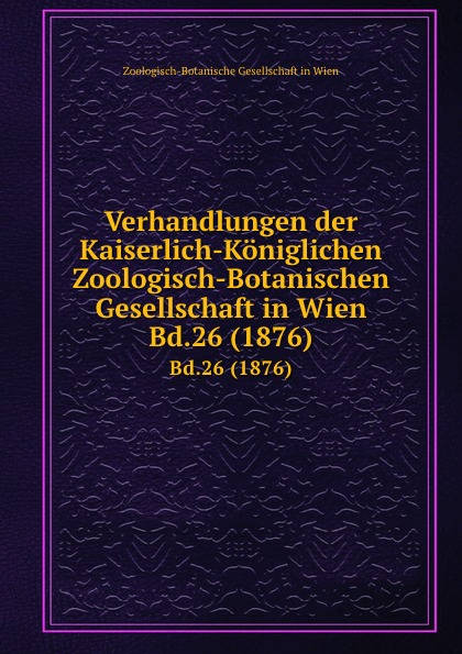 Фото - Zoologisch-Botanische Gesellschaft in Wien Verhandlungen der Kaiserlich-Koniglichen Zoologisch-Botanischen Gesellschaft in Wien. Bd.26 (1876) zoologisch botanische gesellschaft in wien verhandlungen der kaiserlich koniglichen zoologisch botanischen gesellschaft in wien bd 30 1880