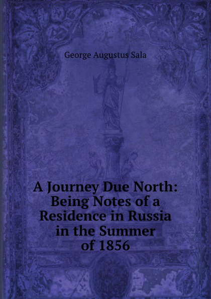 George Augustus Sala A Journey Due North: Being Notes of a Residence in Russia in the Summer of 1856 george augustus sala my diary in america in the midst of war