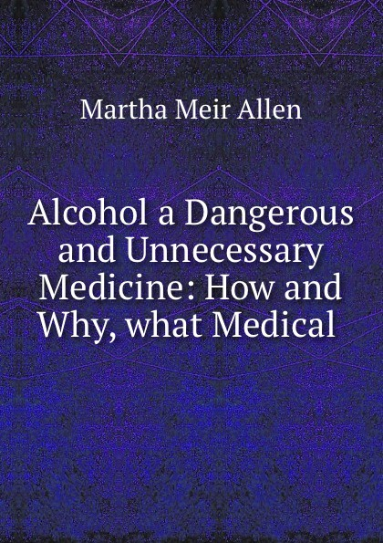 Martha Meir Allen Alcohol a Dangerous and Unnecessary Medicine: How and Why, what Medical . allen martha meir alcohol a dangerous and unnecessary medicine how and why