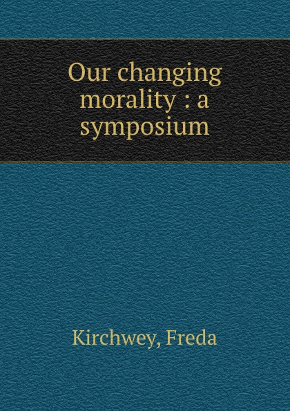 Freda Kirchwey Our changing morality : a symposium