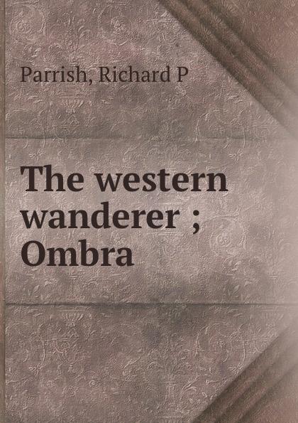 Richard P. Parrish The western wanderer ; Ombra