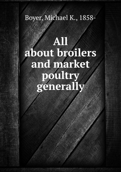 Michael K. Boyer All about broilers and market poultry generally