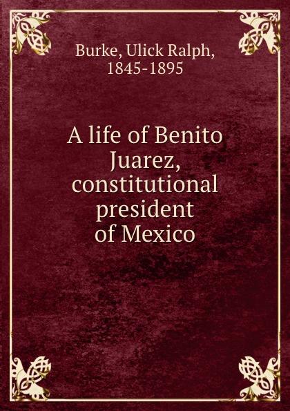 Ulick Ralph Burke A life of Benito Juarez, constitutional president of Mexico a life of benito juarez