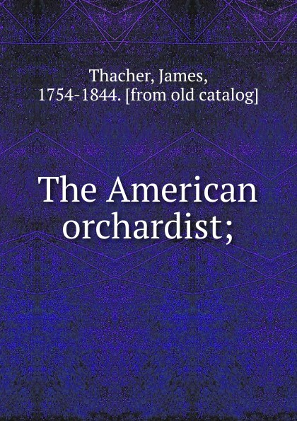 James Thacher The American orchardist;