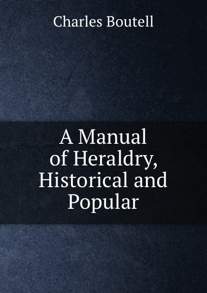 Charles Boutell A Manual of Heraldry, Historical and Popular