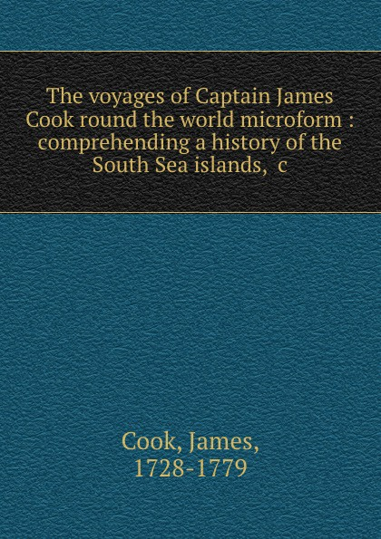 James Cook The voyages of Captain James Cook round the world microform : comprehending a history of the South Sea islands, .c james cook james king charts of a voyage to the pacific ocean by james cook