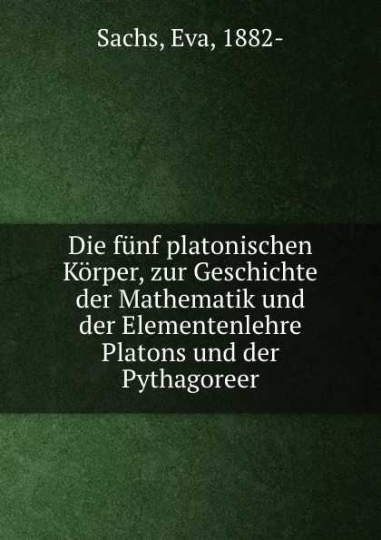 Eva Sachs Die funf platonischen Korper, zur Geschichte der Mathematik und der Elementenlehre Platons und der Pythagoreer цена и фото