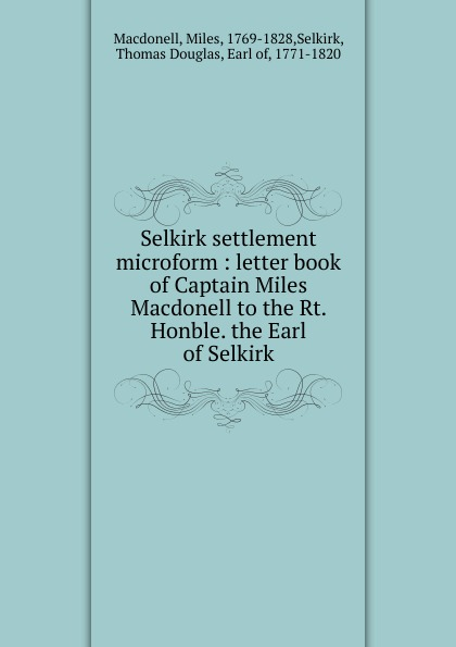 Miles Macdonell Selkirk settlement microform : letter book of Captain Miles Macdonell to the Rt. Honble. the Earl of Selkirk