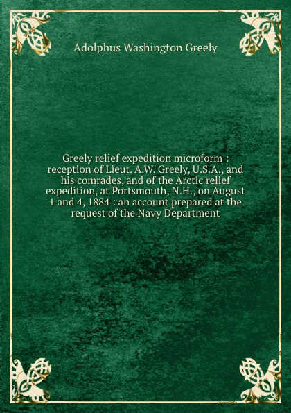 A.W. Greely Greely relief expedition microform : reception of Lieut. A.W. Greely, U.S.A., and his comrades, and of the Arctic relief expedition, at Portsmouth, N.H., on August 1 and 4, 1884 : an account prepared at the request of the Navy Department report of board of officers to consider an expedition for the relief of lieut greely and party