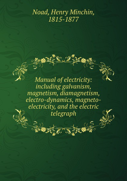Henry Minchin Noad Manual of electricity: including galvanism, magnetism, diamagnetism, electro-dynamics, magneto-electricity, and the electric telegraph henry minchin noad chemical manipulation and analysis qualitative and quantitative