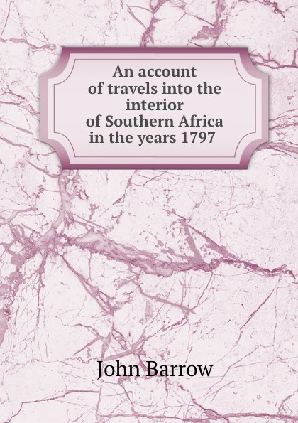 John Barrow An account of travels into the interior of Southern Africa in the years 1797 . john barrow an account of travels into the interior of southern africa in the years 1797