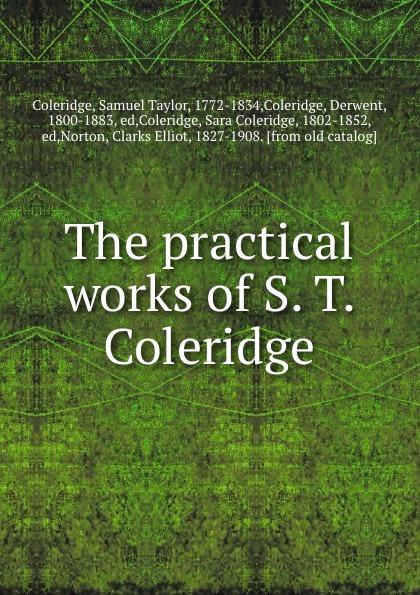 Samuel Taylor Coleridge The practical works of S. T. Coleridge samuel taylor coleridge the poems of s t coleridge