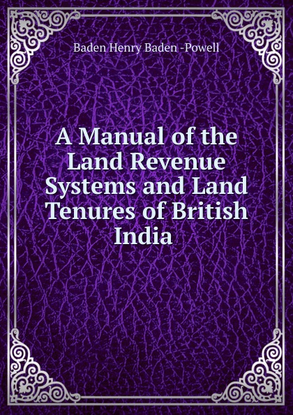 Baden Henry Baden-Powell A Manual of the Land Revenue Systems and Land Tenures of British India . george smyth baden powell protection and bad times