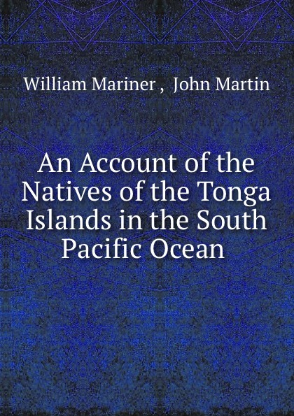 William Mariner An Account of the Natives of the Tonga Islands in the South Pacific Ocean . william mariner an account of the natives of the tonga islands in the south pacific ocean vol 2