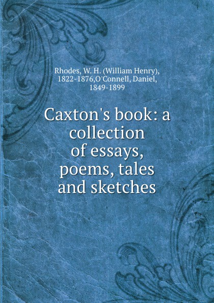 William Henry Rhodes Caxton.s book: a collection of essays, poems, tales and sketches tales speeches essays and sketches