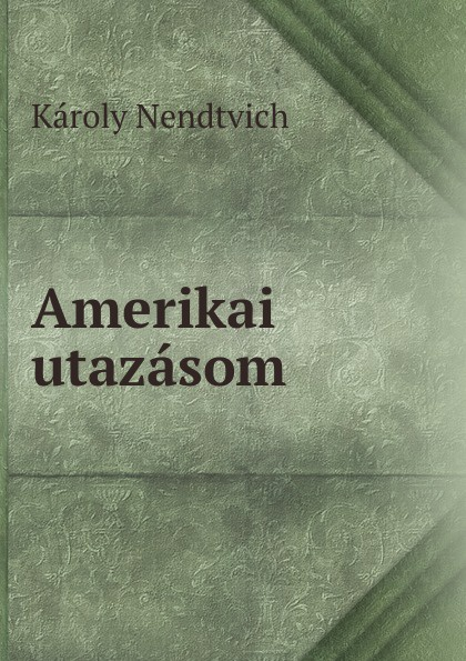 Károly Nendtvich Amerikai utazasom sinix sinix 1065 g