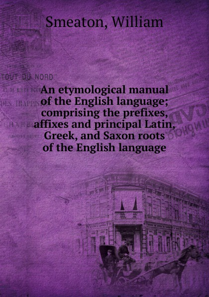 William Smeaton An etymological manual of the English language; comprising the prefixes, affixes and principal Latin, Greek, and Saxon roots of the English language francis valpy etymological dictionary of the latin language