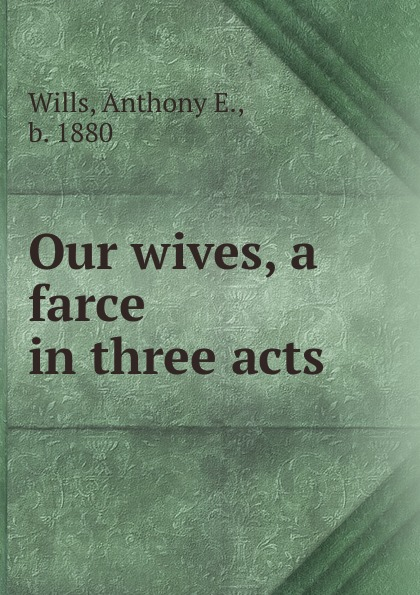 Anthony E. Wills Our wives, a farce in three acts