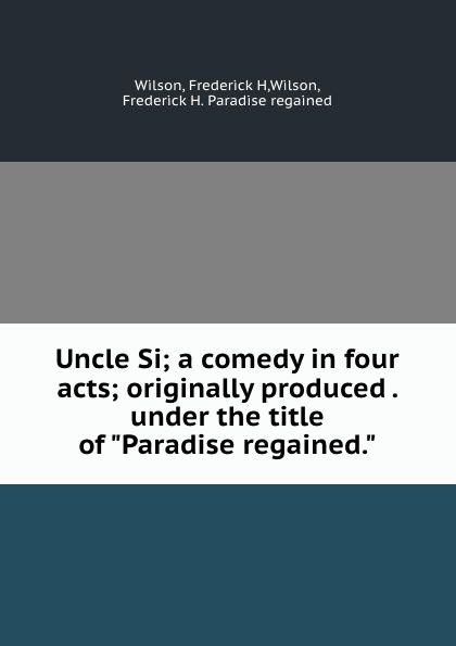 """Frederick H. Wilson Uncle Si; a comedy in four acts; originally produced . under the title of """"Paradise regained."""""""